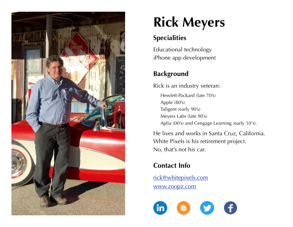 Rick Meyers 				Specialities: 				Educational technology. 				iPhone app development. 				Background: 				Rick is an industry veteran with years of experience at  				Hewlett-Packard (late 70's), Apple (80's), Taligent (early 90's),  				Meyers Labs (late 90's), Aplia (00's) and Cengage Learning (early 10's).  				He lives and works in Santa Cruz, California. 				White Pixels is his retirement project. 				No, that's not his car.