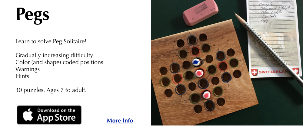 Pegs 		Learn to solve Peg Solitaire!         Gradually increasing difficulty. 	    Color (and shape) coded positions. 	    Warnings. 	    Hints. 		30 puzzles. Ages 7 to adult.