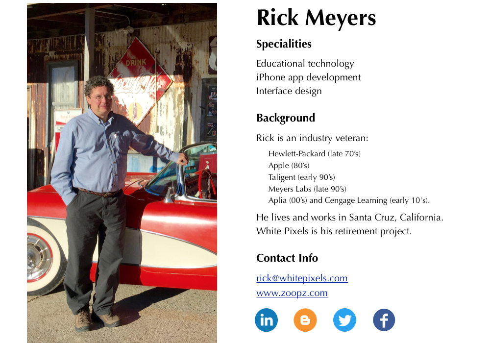 Rick Meyers           Specialities:           Educational technology.           Interface design.           iPhone app development.           Background:           Rick is an industry veteran with years of experience at            Hewlett-Packard (late 70's), Apple (80's), Taligent (early 90's),            Meyers Labs (late 90's), Aplia (00's) and Cengage Learning (early 10's).            He lives and works in Santa Cruz, California.           White Pixels is his retirement project.